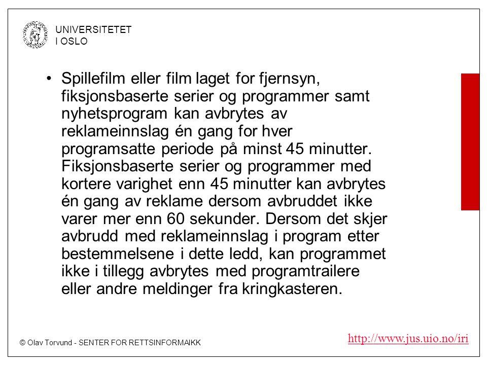 © Olav Torvund - SENTER FOR RETTSINFORMAIKK UNIVERSITETET I OSLO http://www.jus.uio.no/iri •Spillefilm eller film laget for fjernsyn, fiksjonsbaserte serier og programmer samt nyhetsprogram kan avbrytes av reklameinnslag én gang for hver programsatte periode på minst 45 minutter.