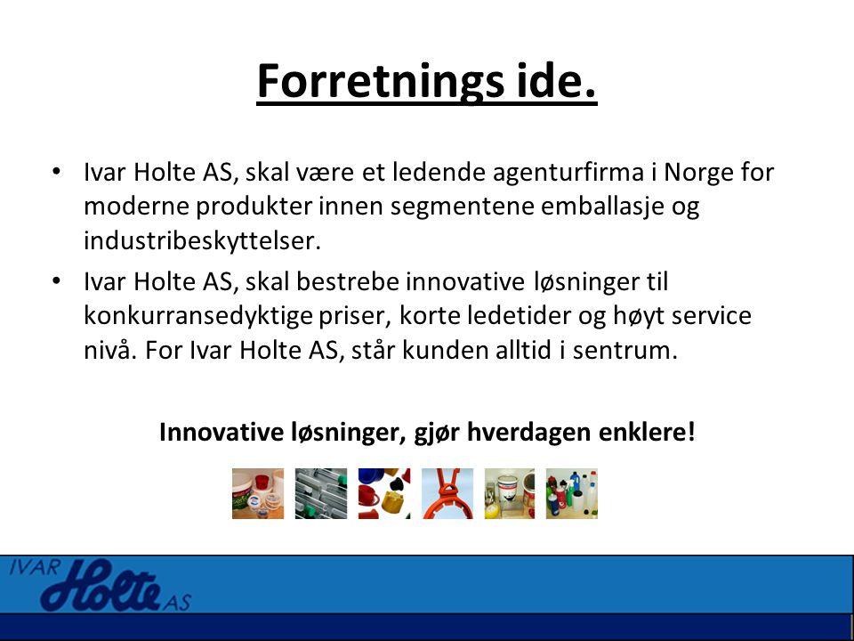 Forretnings ide. • Ivar Holte AS, skal være et ledende agenturfirma i Norge for moderne produkter innen segmentene emballasje og industribeskyttelser.