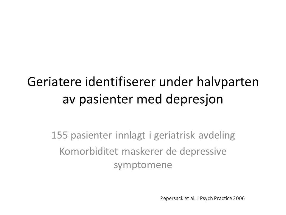 Geriatere identifiserer under halvparten av pasienter med depresjon 155 pasienter innlagt i geriatrisk avdeling Komorbiditet maskerer de depressive symptomene Pepersack et al.