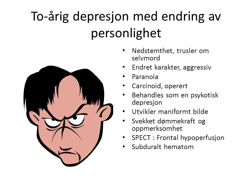 To-årig depresjon med endring av personlighet • Nedstemthet, trusler om selvmord • Endret karakter, aggressiv • Paranoia • Carcinoid, operert • Behandles som en psykotisk depresjon • Utvikler maniformt bilde • Svekket dømmekraft og oppmerksomhet • SPECT : Frontal hypoperfusjon • Subduralt hematom