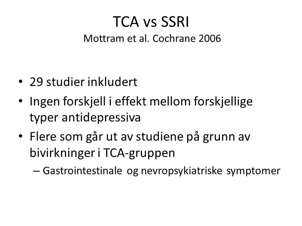 TCA vs SSRI Mottram et al. Cochrane 2006 • 29 studier inkludert • Ingen forskjell i effekt mellom forskjellige typer antidepressiva • Flere som går ut
