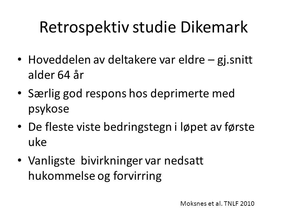 Retrospektiv studie Dikemark • Hoveddelen av deltakere var eldre – gj.snitt alder 64 år • Særlig god respons hos deprimerte med psykose • De fleste vi