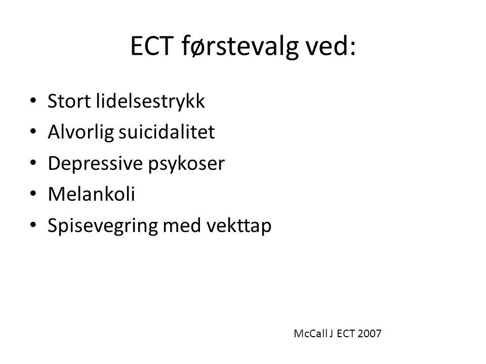 ECT førstevalg ved: • Stort lidelsestrykk • Alvorlig suicidalitet • Depressive psykoser • Melankoli • Spisevegring med vekttap McCall J ECT 2007