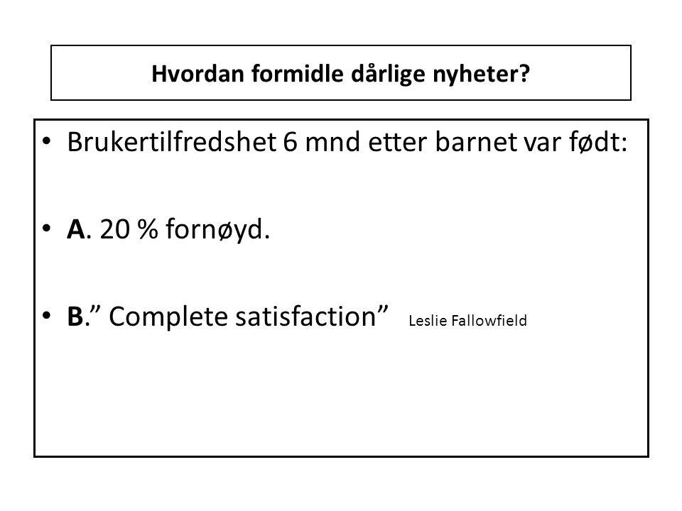 """Hvordan formidle dårlige nyheter? • Brukertilfredshet 6 mnd etter barnet var født: • A. 20 % fornøyd. • B."""" Complete satisfaction"""" Leslie Fallowfield"""