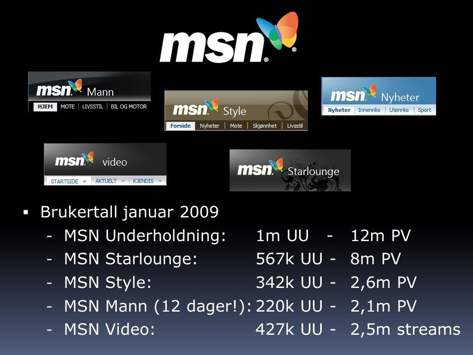  Brukertall januar 2009 - MSN Underholdning: 1m UU - 12m PV - MSN Starlounge: 567k UU - 8m PV - MSN Style: 342k UU - 2,6m PV - MSN Mann (12 dager!):2