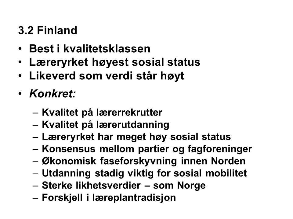 3.2 Finland •Best i kvalitetsklassen •Læreryrket høyest sosial status •Likeverd som verdi står høyt •Konkret: –Kvalitet på lærerrekrutter –Kvalitet på