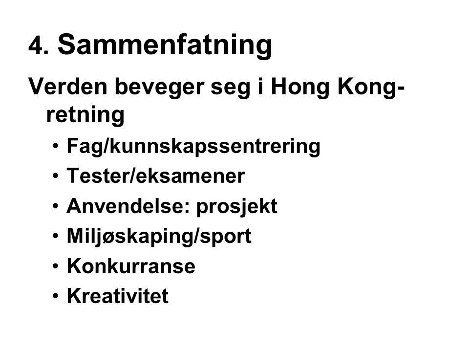 4. Sammenfatning Verden beveger seg i Hong Kong- retning •Fag/kunnskapssentrering •Tester/eksamener •Anvendelse: prosjekt •Miljøskaping/sport •Konkurr