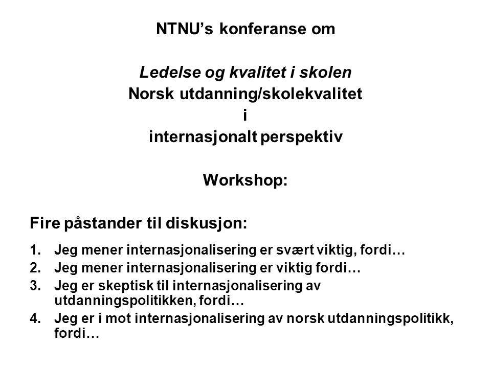 NTNU's konferanse om Ledelse og kvalitet i skolen Norsk utdanning/skolekvalitet i internasjonalt perspektiv Workshop: Fire påstander til diskusjon: 1.