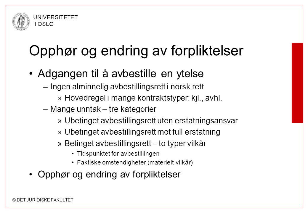 © DET JURIDISKE FAKULTET UNIVERSITETET I OSLO Opphør og endring av forpliktelser •Adgangen til å avbestille en ytelse –Ingen alminnelig avbestillingsrett i norsk rett »Hovedregel i mange kontraktstyper: kjl., avhl.