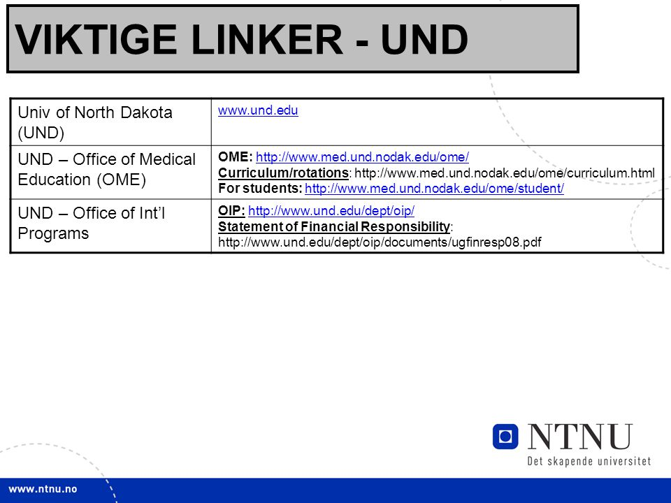 17 VIKTIGE LINKER - UND Univ of North Dakota (UND) www.und.edu UND – Office of Medical Education (OME) OME: http://www.med.und.nodak.edu/ome/ Curriculum/rotations: http://www.med.und.nodak.edu/ome/curriculum.html For students: http://www.med.und.nodak.edu/ome/student/http://www.med.und.nodak.edu/ome/http://www.med.und.nodak.edu/ome/student/ UND – Office of Int'l Programs OIP: http://www.und.edu/dept/oip/ Statement of Financial Responsibility: http://www.und.edu/dept/oip/documents/ugfinresp08.pdfhttp://www.und.edu/dept/oip/