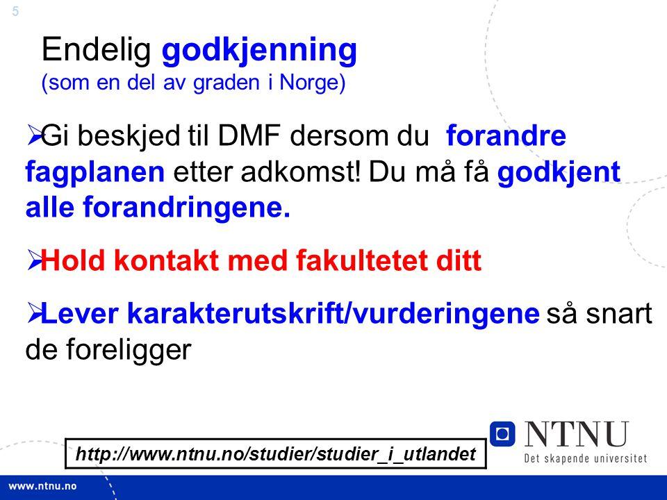 5 http://www.ntnu.no/studier/studier_i_utlandet Endelig godkjenning (som en del av graden i Norge)  Gi beskjed til DMF dersom du forandre fagplanen etter adkomst.