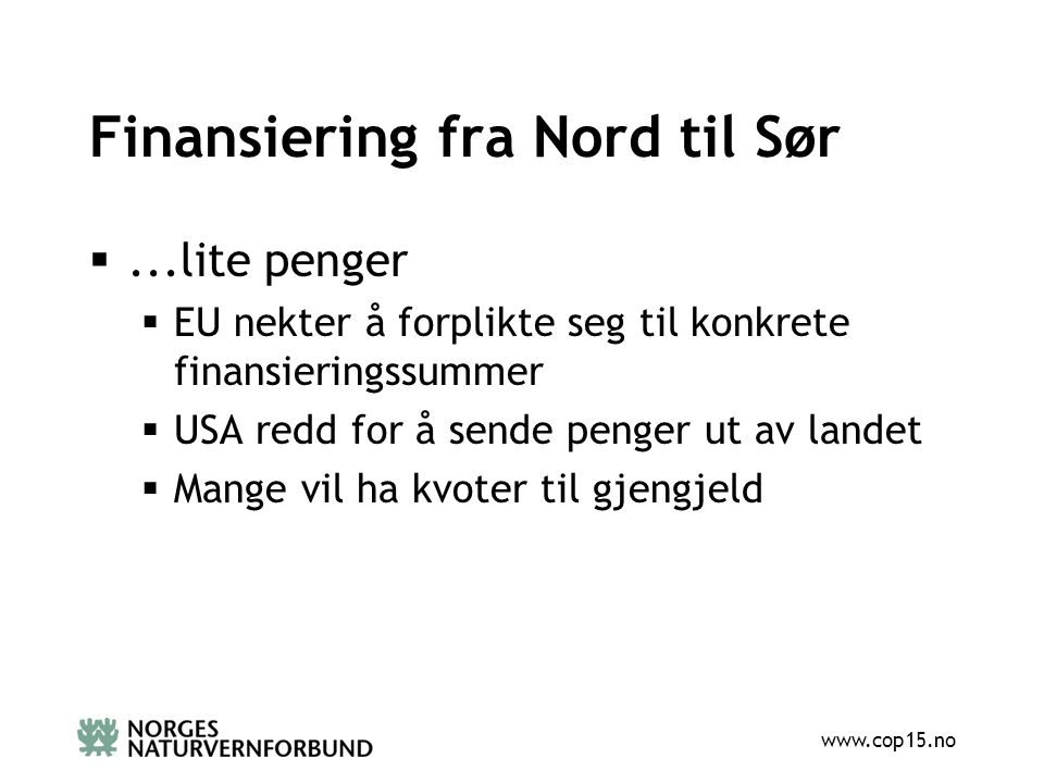 www.cop15.no Finansiering fra Nord til Sør ...lite penger  EU nekter å forplikte seg til konkrete finansieringssummer  USA redd for å sende penger ut av landet  Mange vil ha kvoter til gjengjeld