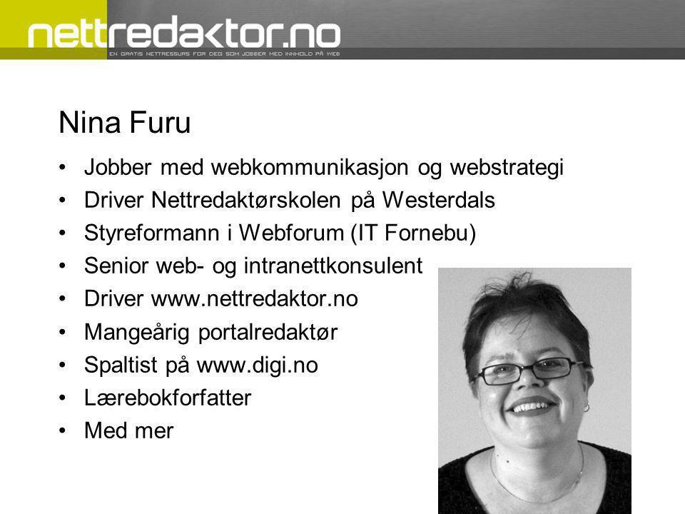 Nina Furu •Jobber med webkommunikasjon og webstrategi •Driver Nettredaktørskolen på Westerdals •Styreformann i Webforum (IT Fornebu) •Senior web- og intranettkonsulent •Driver www.nettredaktor.no •Mangeårig portalredaktør •Spaltist på www.digi.no •Lærebokforfatter •Med mer