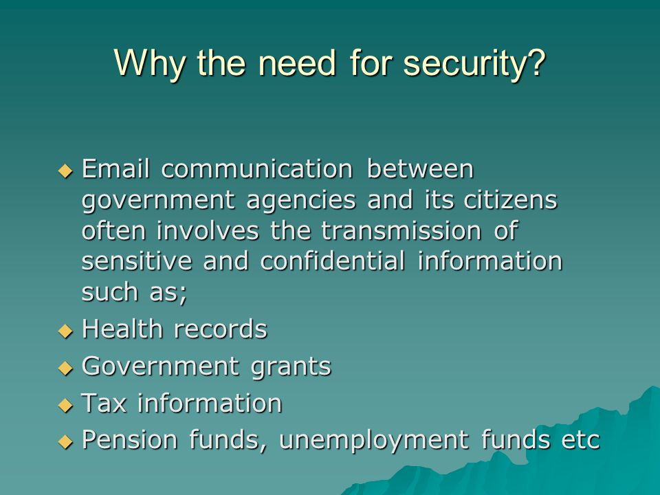 Why the need for security?  Email communication between government agencies and its citizens often involves the transmission of sensitive and confide