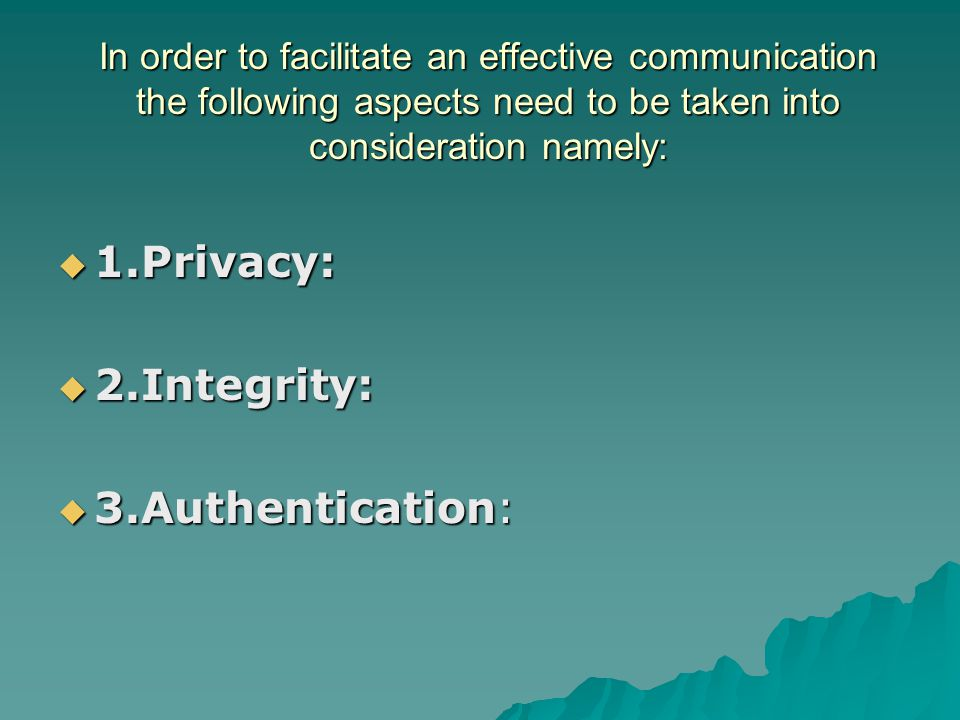 In order to facilitate an effective communication the following aspects need to be taken into consideration namely:  1.Privacy:  2.Integrity:  3.Au