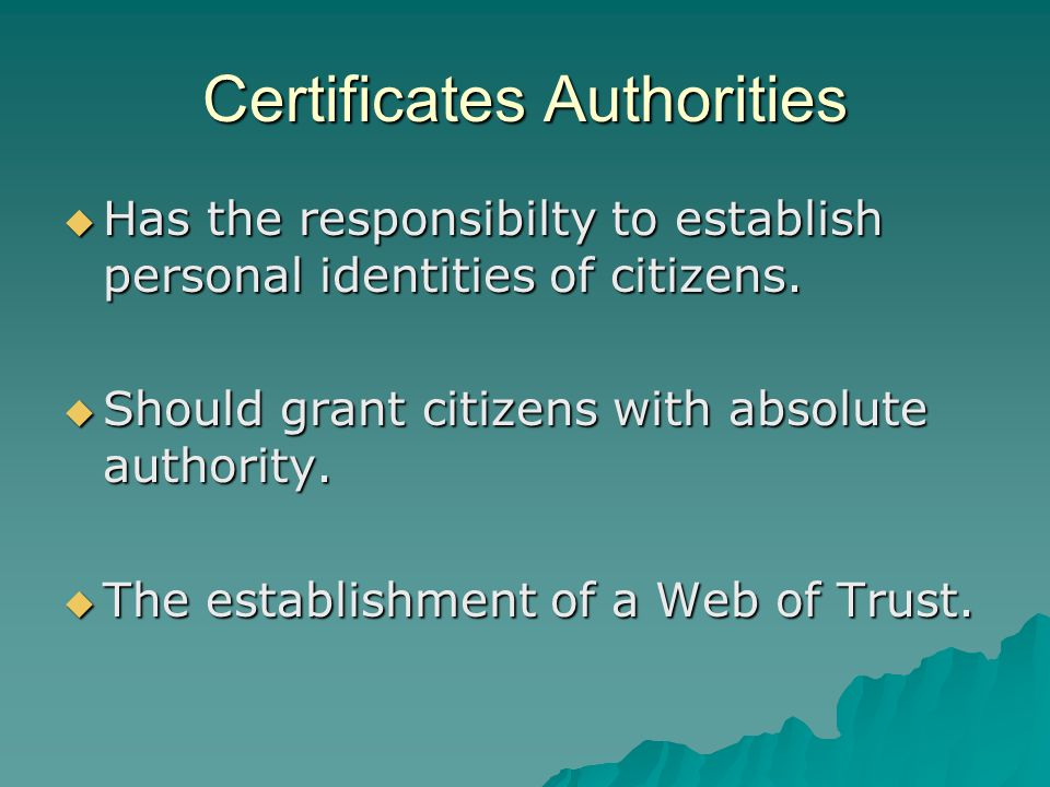 Certificates Authorities  Has the responsibilty to establish personal identities of citizens.  Should grant citizens with absolute authority.  The