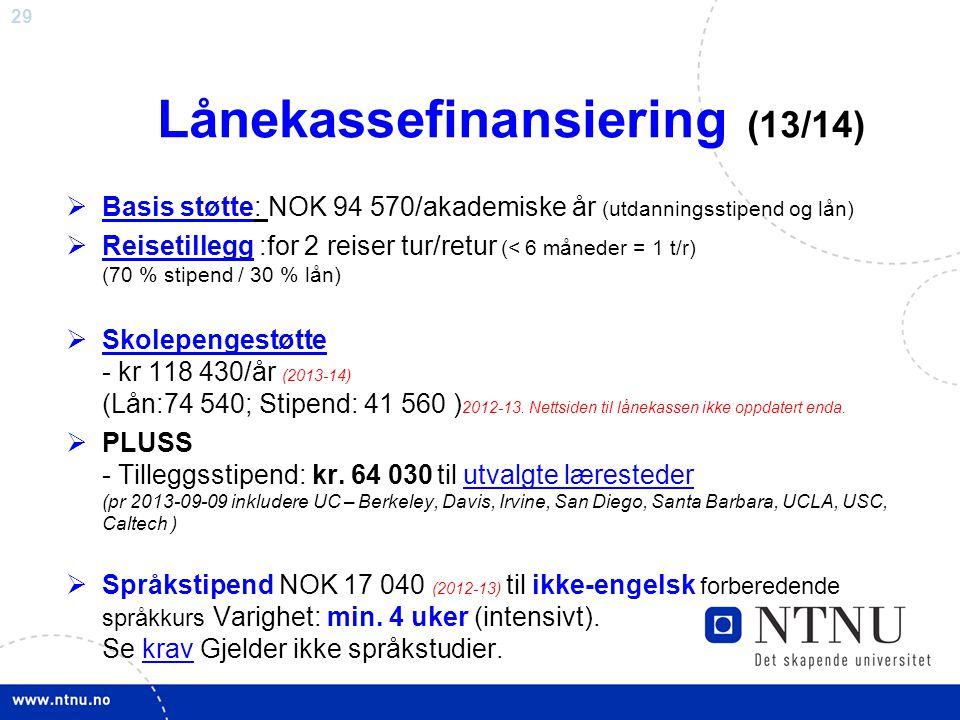 29 Lånekassefinansiering (13/14)  Basis støtte: NOK 94 570/akademiske år (utdanningsstipend og lån)  Reisetillegg :for 2 reiser tur/retur (< 6 måneder = 1 t/r) (70 % stipend / 30 % lån) Reisetillegg  Skolepengestøtte - kr 118 430/år (2013-14) (Lån:74 540; Stipend: 41 560 ) 2012-13.