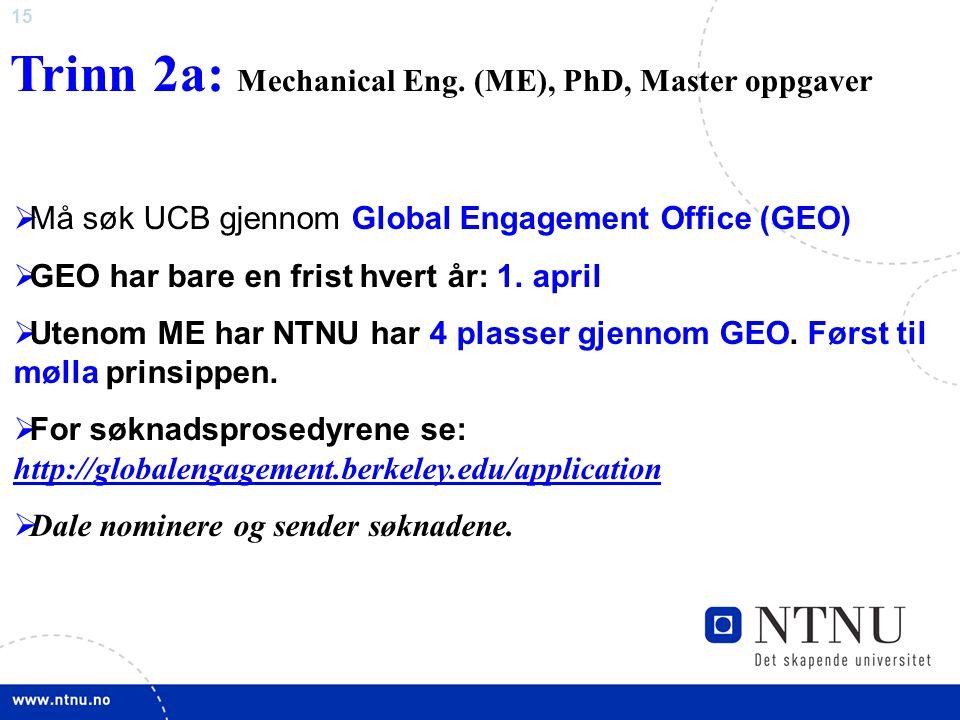 15 Trinn 2a: Mechanical Eng. (ME), PhD, Master oppgaver  Må søk UCB gjennom Global Engagement Office (GEO)  GEO har bare en frist hvert år: 1. april