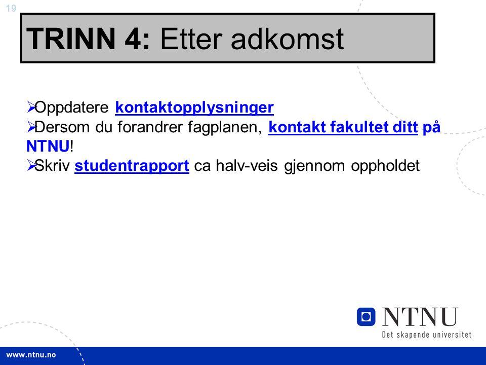 19 TRINN 4: Etter adkomst  Oppdatere kontaktopplysningerkontaktopplysninger  Dersom du forandrer fagplanen, kontakt fakultet ditt på NTNU!kontakt fa