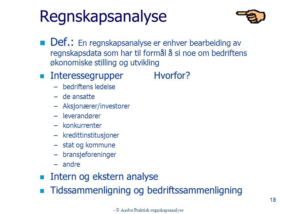 - © Aasbø/Praktisk regnskapsanalyse 18 Regnskapsanalyse n Def.: En regnskapsanalyse er enhver bearbeiding av regnskapsdata som har til formål å si noe om bedriftens økonomiske stilling og utvikling n InteressegrupperHvorfor.
