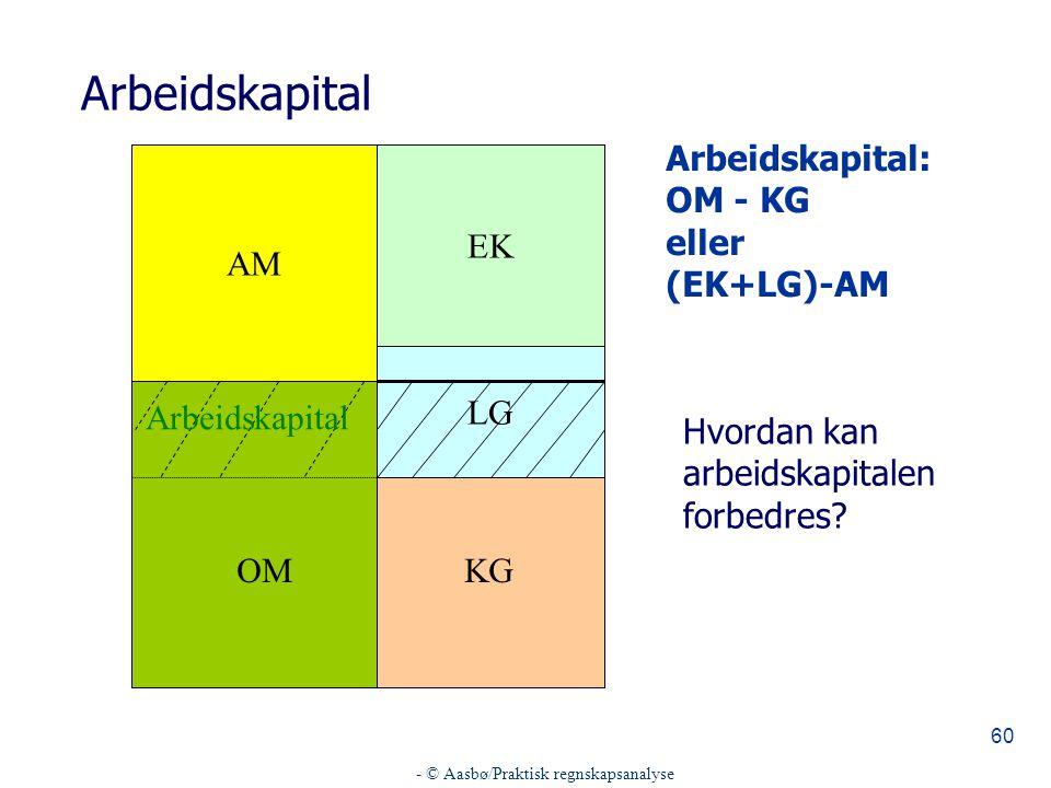 - © Aasbø/Praktisk regnskapsanalyse 60 Arbeidskapital AM EK LG KG Arbeidskapital: OM - KG eller (EK+LG)-AM OM Arbeidskapital Hvordan kan arbeidskapitalen forbedres?