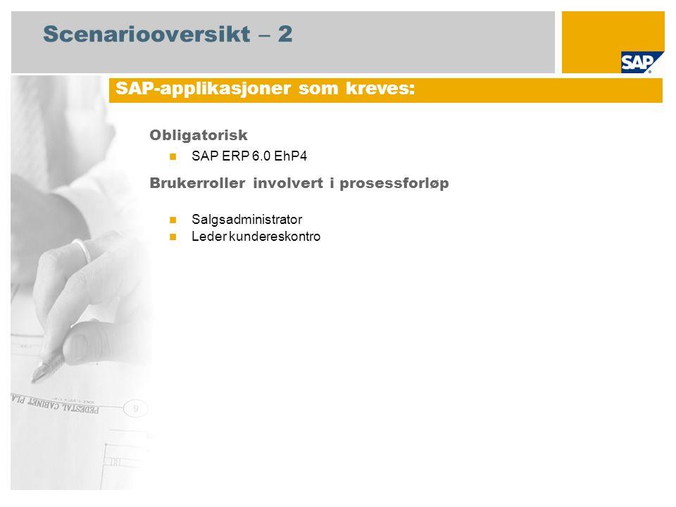 Scenariooversikt – 2 Obligatorisk  SAP ERP 6.0 EhP4 Brukerroller involvert i prosessforløp  Salgsadministrator  Leder kundereskontro SAP-applikasjoner som kreves: