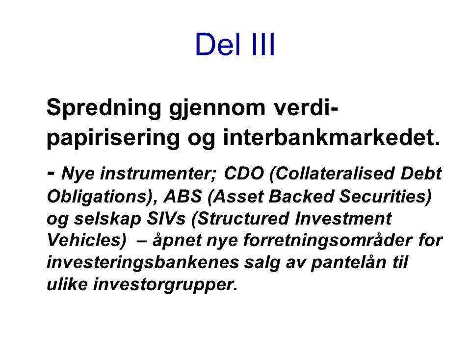 Del III Spredning gjennom verdi- papirisering og interbankmarkedet. - Nye instrumenter; CDO (Collateralised Debt Obligations), ABS (Asset Backed Secur