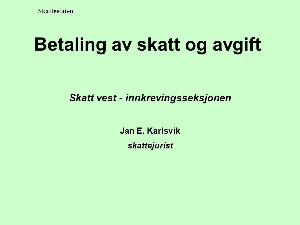 Skatteetaten Betaling av skatt og avgift Skatt vest - innkrevingsseksjonen Jan E. Karlsvik skattejurist