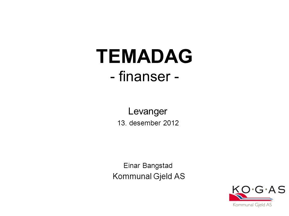 TEMADAG - finanser - Levanger 13. desember 2012 Einar Bangstad Kommunal Gjeld AS