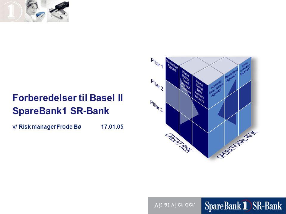 Forberedelser til Basel II SpareBank1 SR-Bank v/ Risk manager Frode Bø 17.01.05