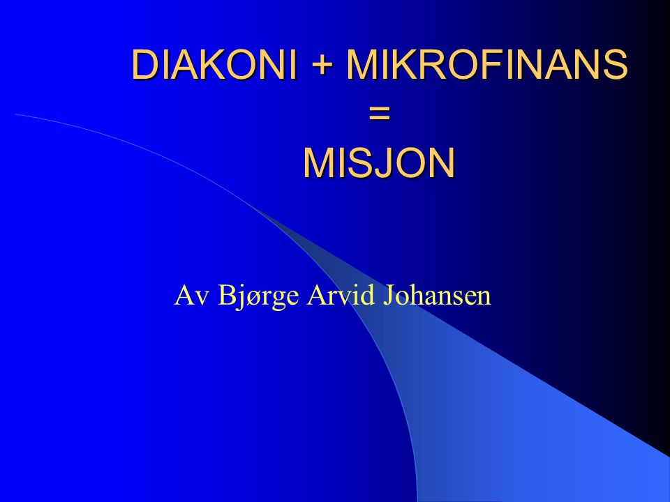 DIAKONI+MIKROFINANS = MISJON  Diakonen er tjeneren.