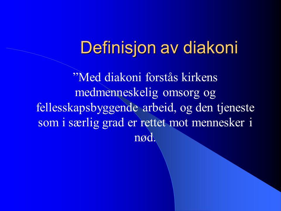 Definisjon av diakoni Med diakoni forstås kirkens medmenneskelig omsorg og fellesskapsbyggende arbeid, og den tjeneste som i særlig grad er rettet mot mennesker i nød.