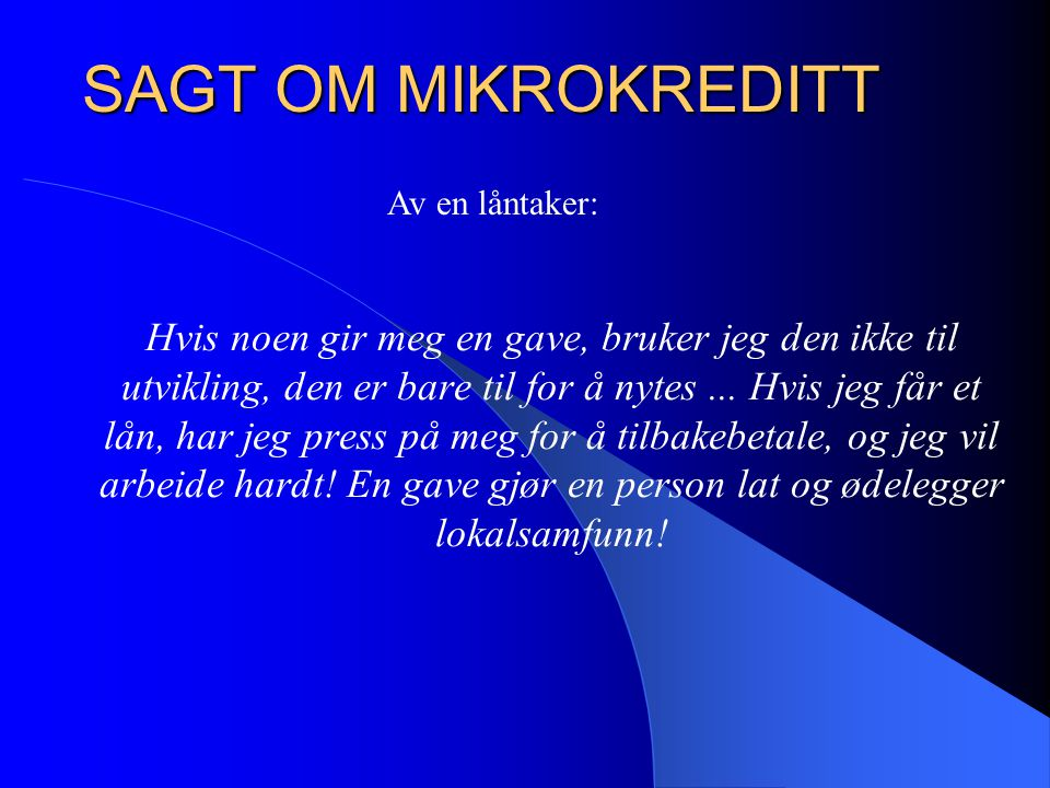 Mikrofinans er kort og godt en metode å putte penger inn i et samfunn for å stimulere til egenutvikling, og ikke for å skape mennesker som skal bli av