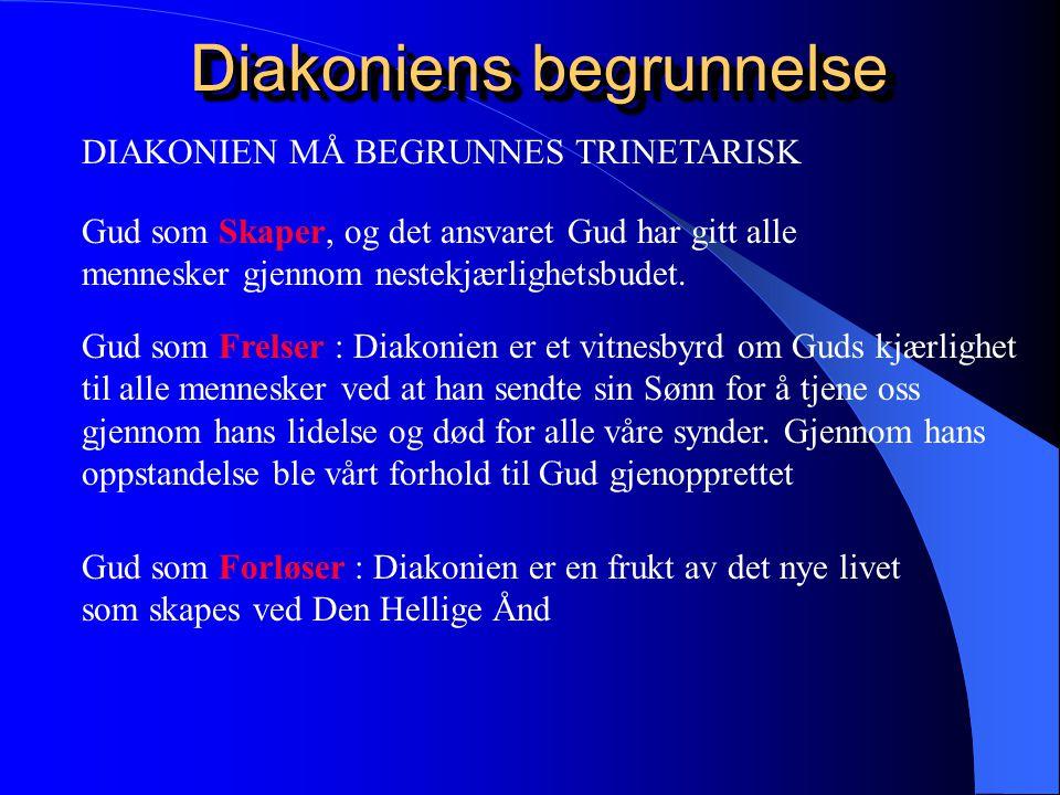 Diakoniens begrunnelse Diakoniens begrunnelse DIAKONIEN MÅ BEGRUNNES TRINETARISK Gud som Skaper, og det ansvaret Gud har gitt alle mennesker gjennom nestekjærlighetsbudet.