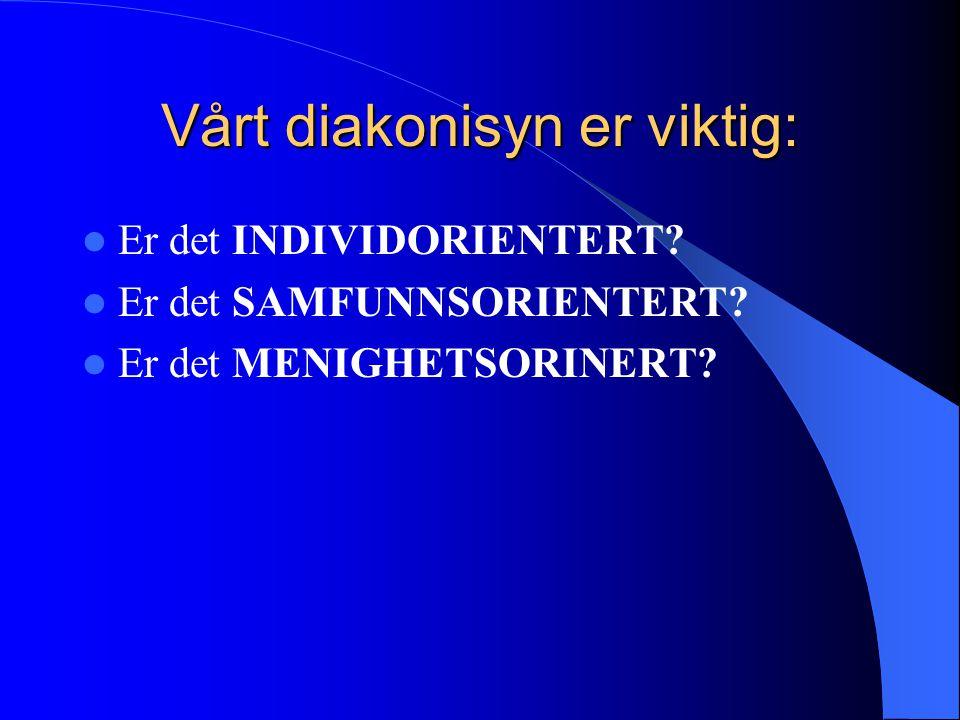 Vårt diakonisyn er viktig:  Er det INDIVIDORIENTERT.