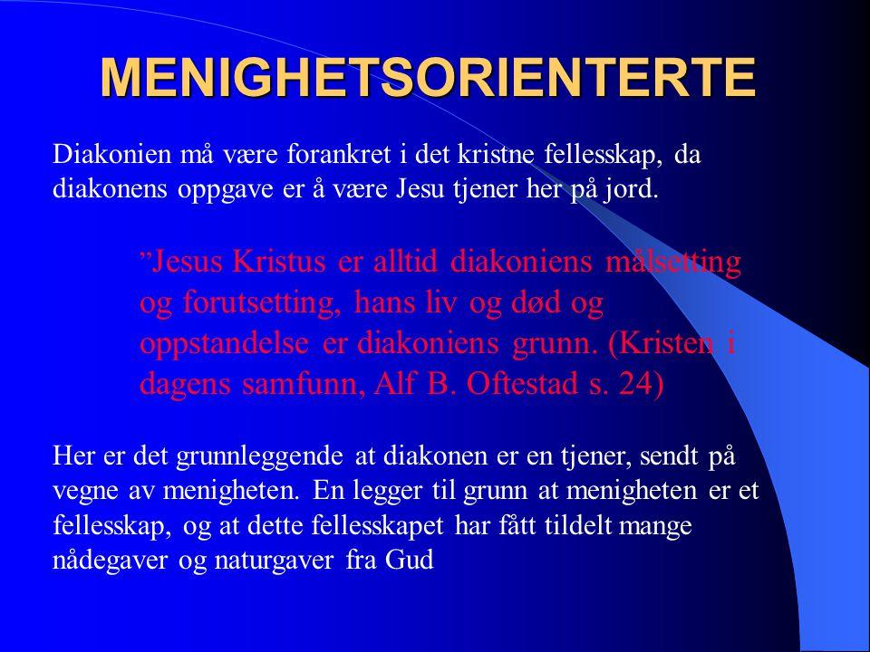 MENIGHETSORIENTERTE Diakonien må være forankret i det kristne fellesskap, da diakonens oppgave er å være Jesu tjener her på jord.