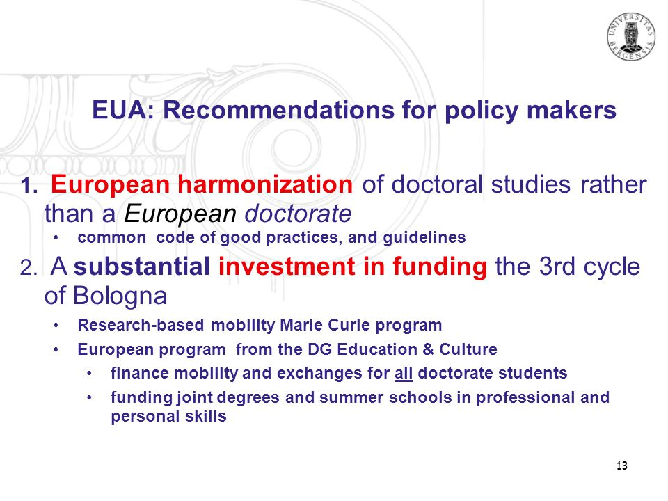 13 EUA: Recommendations for policy makers 1. European harmonization of doctoral studies rather than a European doctorate •common code of good practice