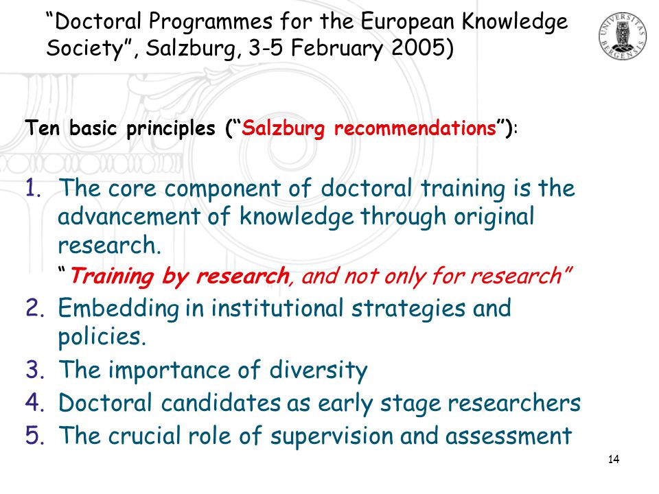 14 Ten basic principles ( Salzburg recommendations ): 1.The core component of doctoral training is the advancement of knowledge through original research.