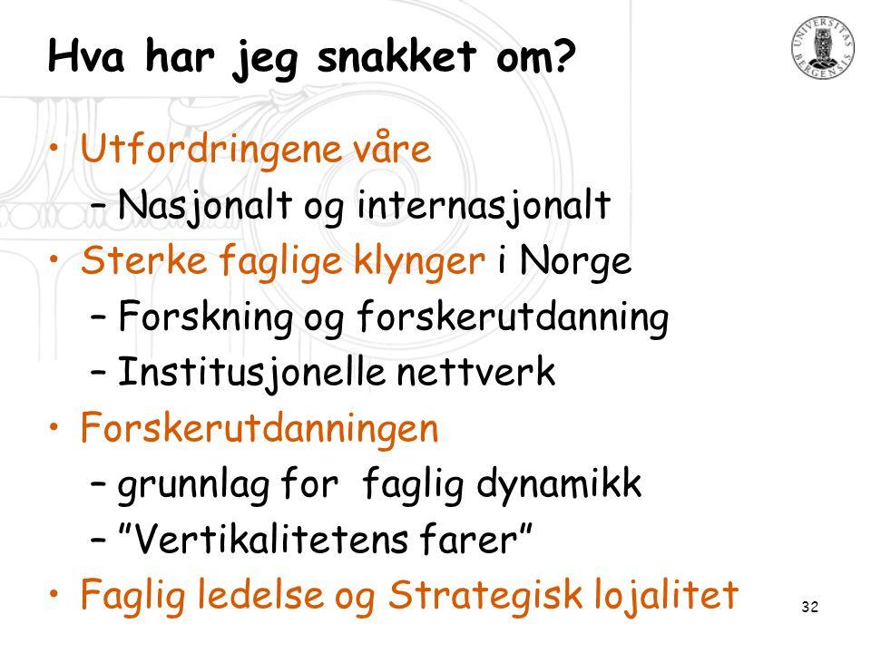 32 Hva har jeg snakket om? •Utfordringene våre –Nasjonalt og internasjonalt •Sterke faglige klynger i Norge –Forskning og forskerutdanning –Institusjo