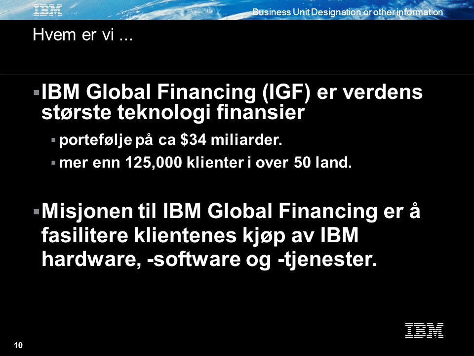 Business Unit Designation or other information 10  IBM Global Financing (IGF) er verdens største teknologi finansier  portefølje på ca $34 miliarder.