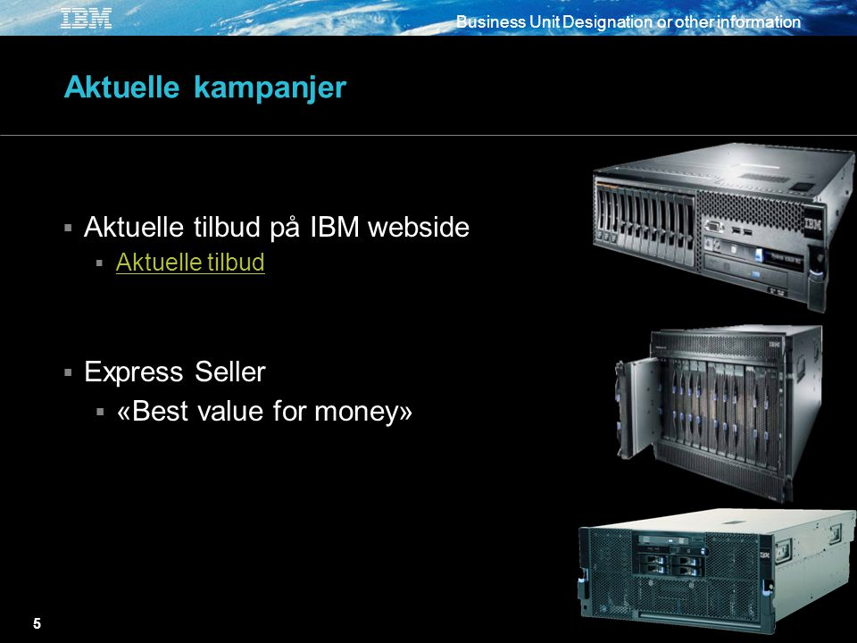 Business Unit Designation or other information 5 Aktuelle kampanjer  Aktuelle tilbud på IBM webside  Aktuelle tilbud Aktuelle tilbud  Express Seller  «Best value for money»