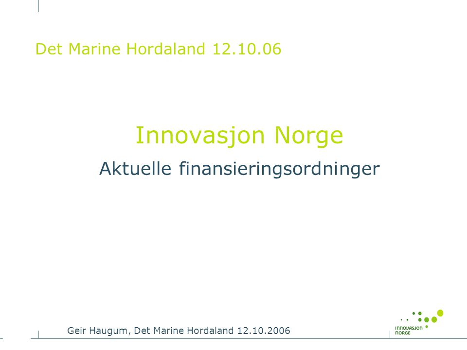 Geir Haugum, Det Marine Hordaland 12.10.2006 Det Marine Hordaland 12.10.06 Innovasjon Norge Aktuelle finansieringsordninger