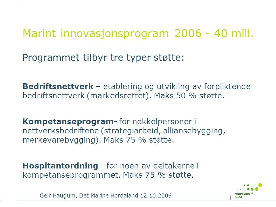Geir Haugum, Det Marine Hordaland 12.10.2006 Marint innovasjonsprogram 2006 - 40 mill. Programmet tilbyr tre typer støtte: Bedriftsnettverk – etableri