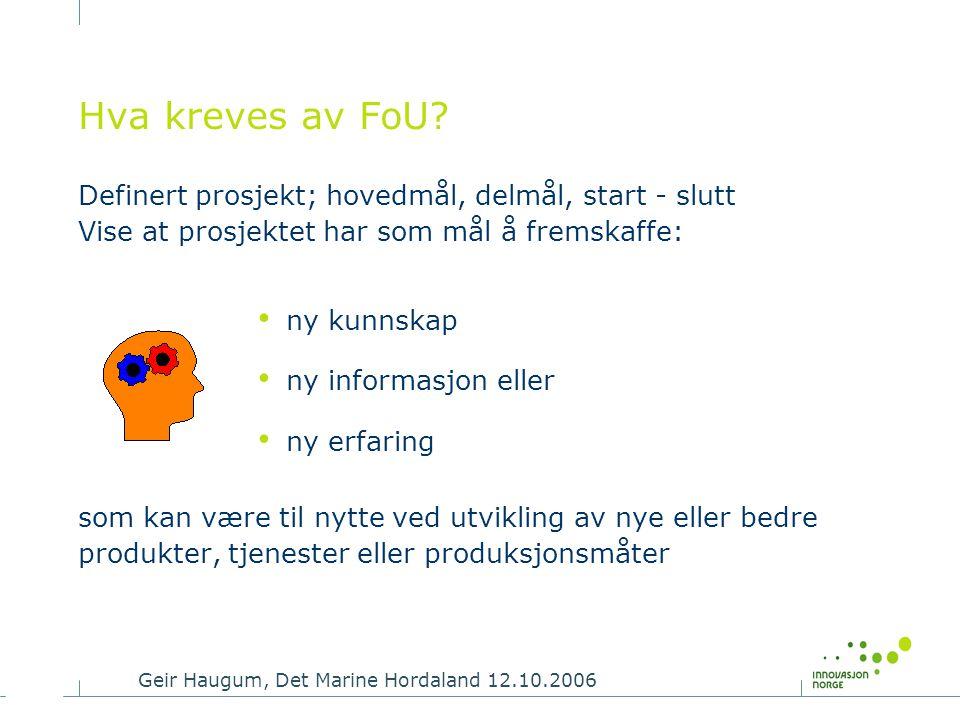 Geir Haugum, Det Marine Hordaland 12.10.2006 Hva kreves av FoU? Definert prosjekt; hovedmål, delmål, start - slutt Vise at prosjektet har som mål å fr