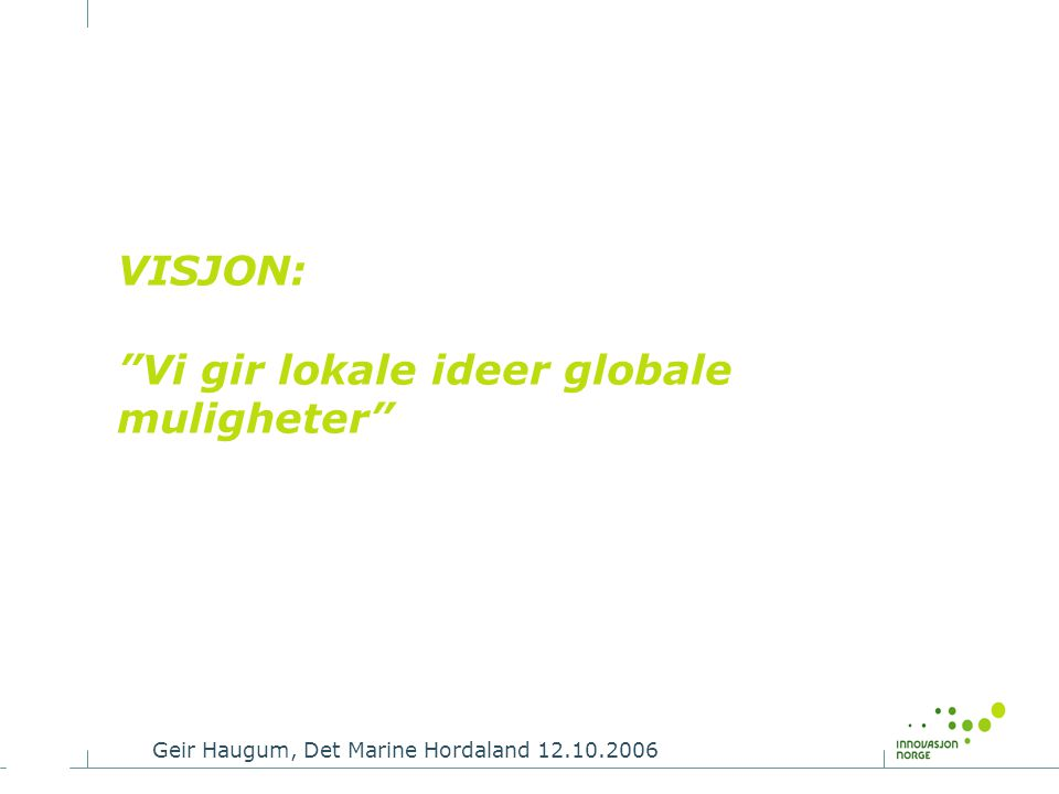 "Geir Haugum, Det Marine Hordaland 12.10.2006 VISJON: ""Vi gir lokale ideer globale muligheter"""