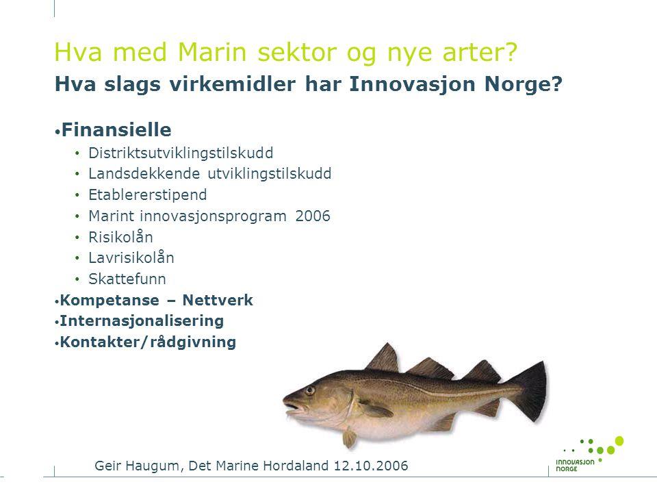 Geir Haugum, Det Marine Hordaland 12.10.2006 Hva med Marin sektor og nye arter? Hva slags virkemidler har Innovasjon Norge? • Finansielle • Distriktsu