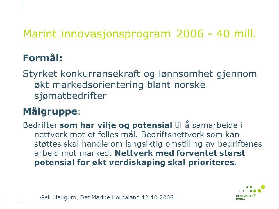 Geir Haugum, Det Marine Hordaland 12.10.2006 Marint innovasjonsprogram 2006 - 40 mill. Formål: Styrket konkurransekraft og lønnsomhet gjennom økt mark