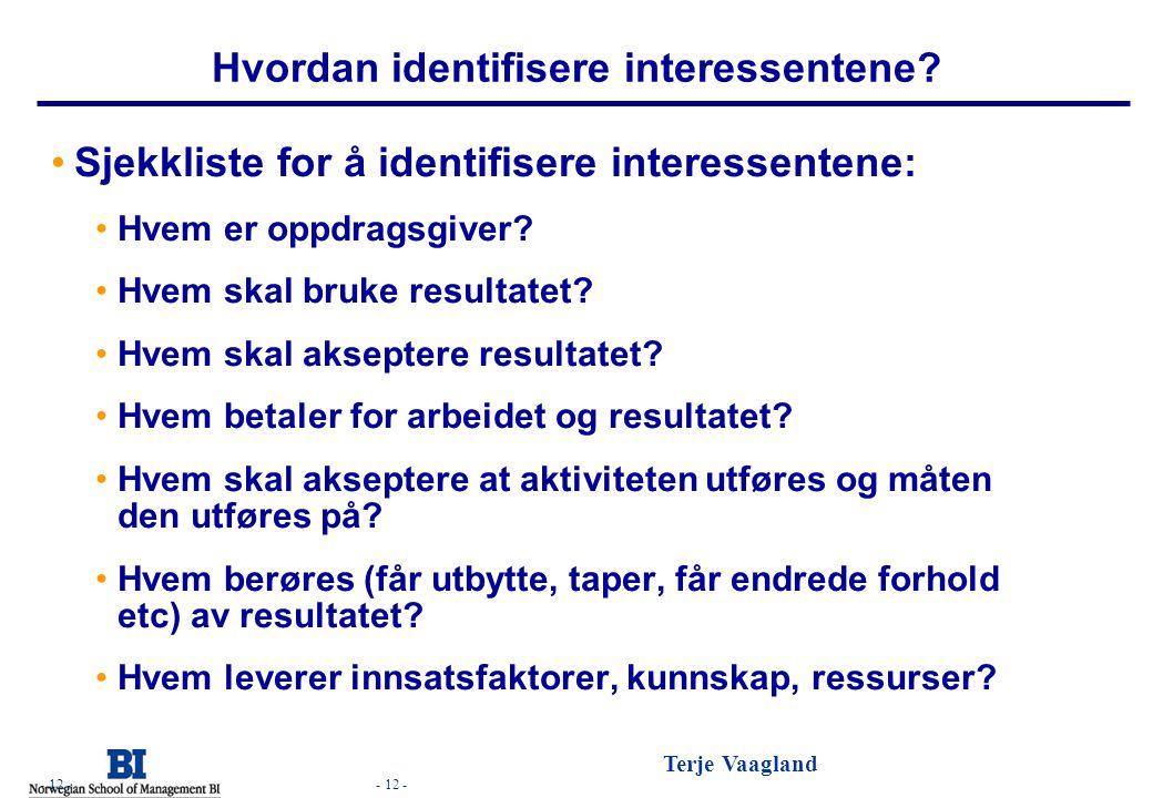 - 12 - Terje Vaagland - 12 - Hvordan identifisere interessentene? •Sjekkliste for å identifisere interessentene: •Hvem er oppdragsgiver? •Hvem skal br