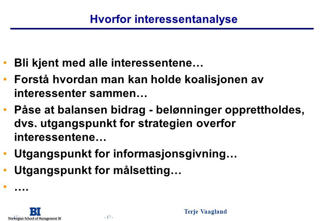 - 17 - Terje Vaagland - 17 - Hvorfor interessentanalyse •Bli kjent med alle interessentene… •Forstå hvordan man kan holde koalisjonen av interessenter