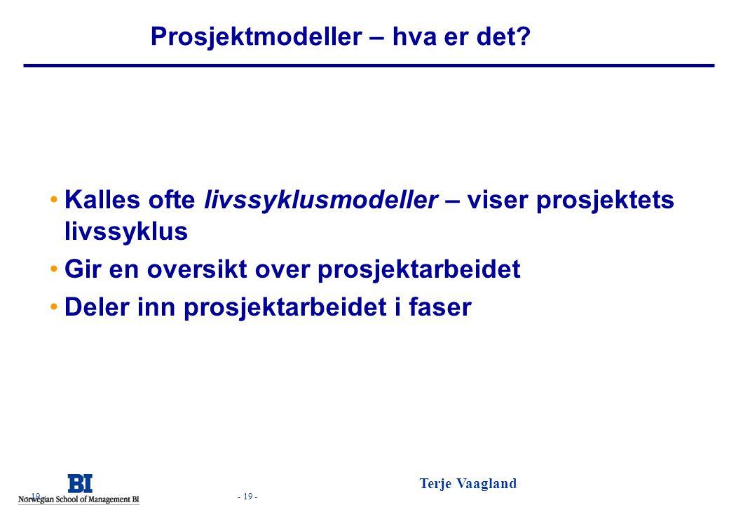 - 19 - Terje Vaagland - 19 - Prosjektmodeller – hva er det? •Kalles ofte livssyklusmodeller – viser prosjektets livssyklus •Gir en oversikt over prosj
